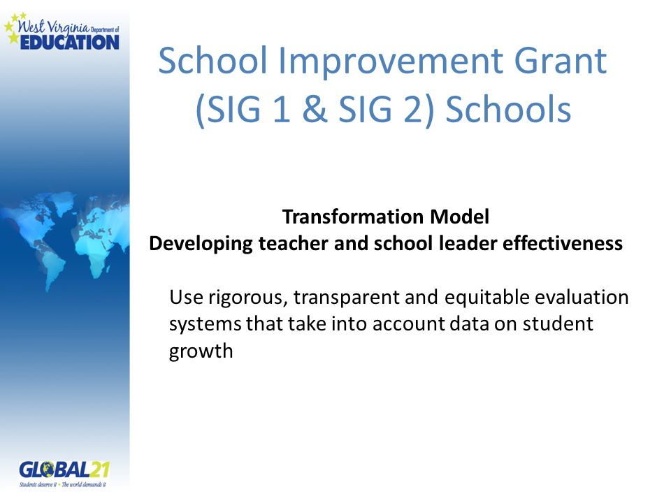 Transformation Model Developing teacher and school leader effectiveness Use rigorous, transparent and equitable evaluation systems that take into account data on student growth School Improvement Grant (SIG 1 & SIG 2) Schools