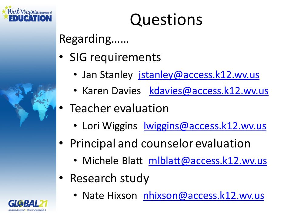 Questions Regarding…… SIG requirements Jan Stanley jstanley@access.k12.wv.usjstanley@access.k12.wv.us Karen Davies kdavies@access.k12.wv.uskdavies@access.k12.wv.us Teacher evaluation Lori Wiggins lwiggins@access.k12.wv.uslwiggins@access.k12.wv.us Principal and counselor evaluation Michele Blatt mlblatt@access.k12.wv.usmlblatt@access.k12.wv.us Research study Nate Hixson nhixson@access.k12.wv.usnhixson@access.k12.wv.us