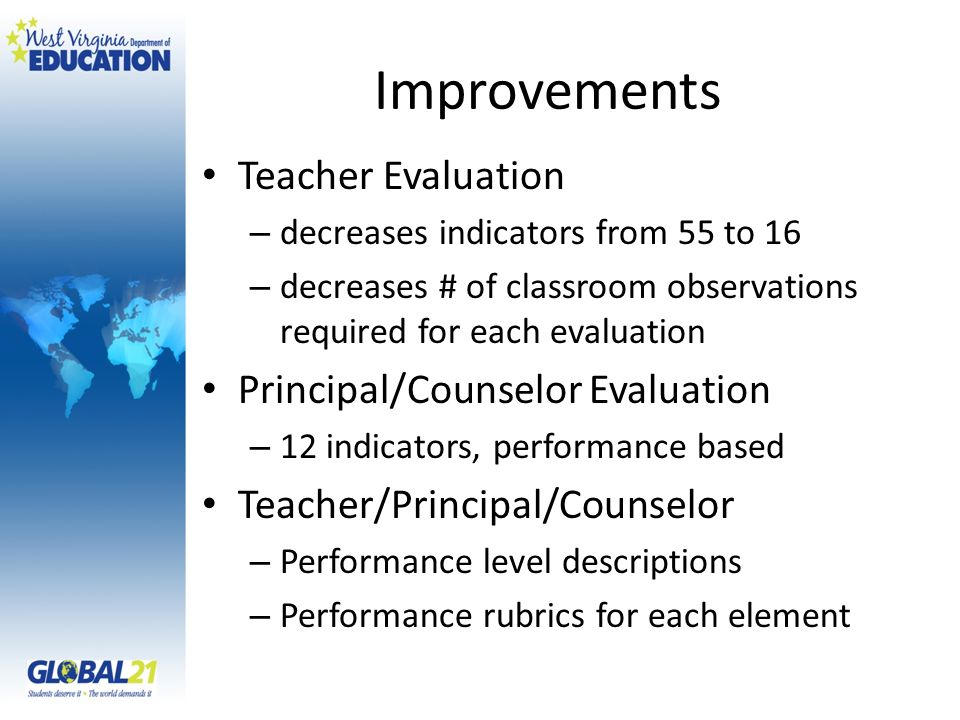 Improvements Teacher Evaluation – decreases indicators from 55 to 16 – decreases # of classroom observations required for each evaluation Principal/Counselor Evaluation – 12 indicators, performance based Teacher/Principal/Counselor – Performance level descriptions – Performance rubrics for each element