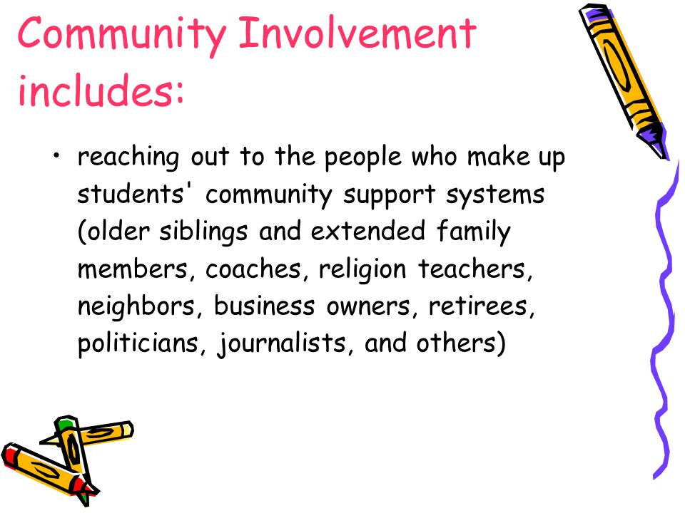 Community Involvement includes: reaching out to the people who make up students community support systems (older siblings and extended family members, coaches, religion teachers, neighbors, business owners, retirees, politicians, journalists, and others)