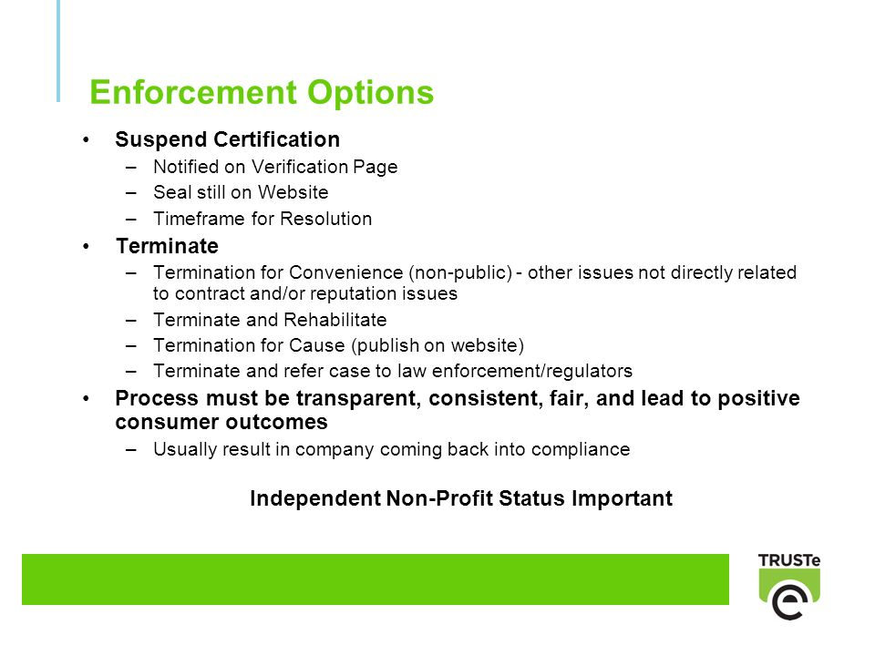 Enforcement Options Suspend Certification –Notified on Verification Page –Seal still on Website –Timeframe for Resolution Terminate –Termination for Convenience (non-public) - other issues not directly related to contract and/or reputation issues –Terminate and Rehabilitate –Termination for Cause (publish on website) –Terminate and refer case to law enforcement/regulators Process must be transparent, consistent, fair, and lead to positive consumer outcomes –Usually result in company coming back into compliance Independent Non-Profit Status Important