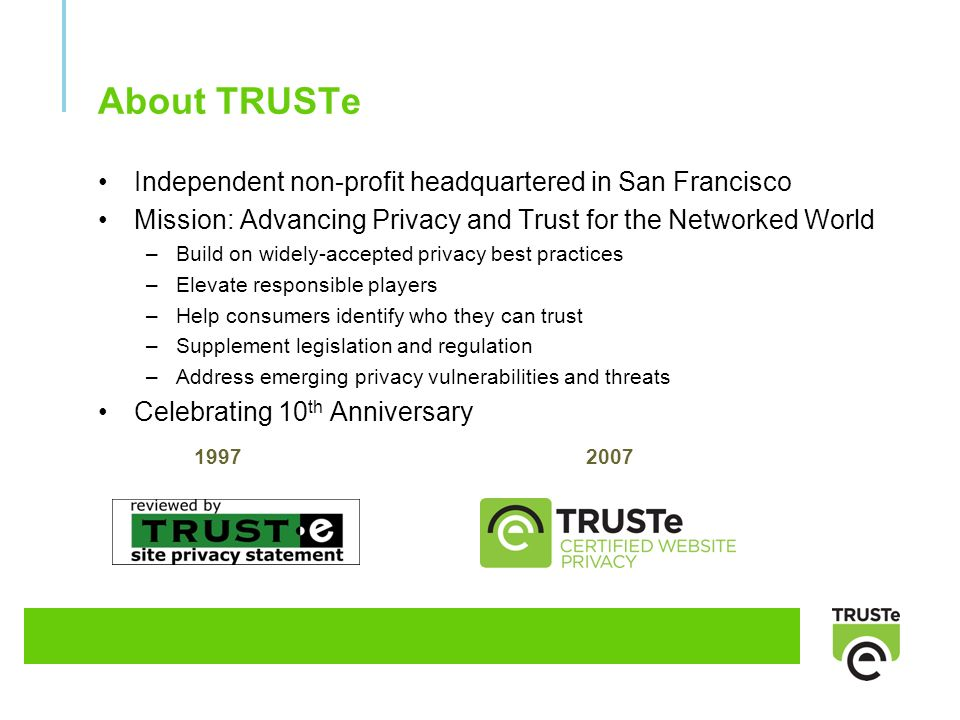 About TRUSTe Independent non-profit headquartered in San Francisco Mission: Advancing Privacy and Trust for the Networked World –Build on widely-accepted privacy best practices –Elevate responsible players –Help consumers identify who they can trust –Supplement legislation and regulation –Address emerging privacy vulnerabilities and threats Celebrating 10 th Anniversary 19972007