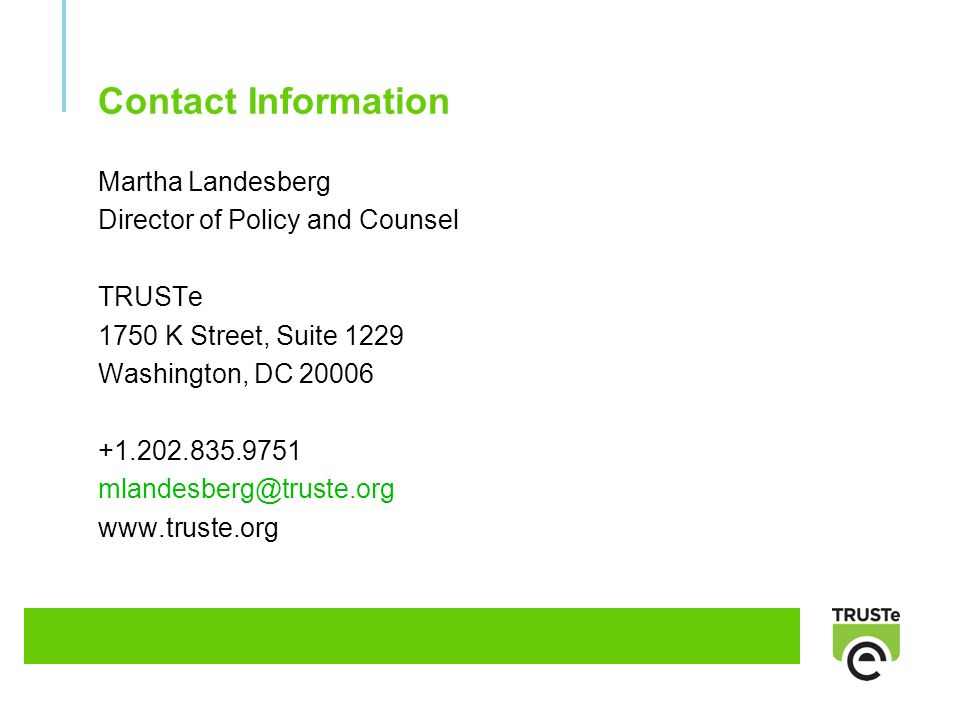 Contact Information Martha Landesberg Director of Policy and Counsel TRUSTe 1750 K Street, Suite 1229 Washington, DC 20006 +1.202.835.9751 mlandesberg@truste.org www.truste.org