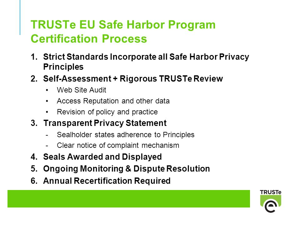 TRUSTe EU Safe Harbor Program Certification Process 1.Strict Standards Incorporate all Safe Harbor Privacy Principles 2.Self-Assessment + Rigorous TRUSTe Review Web Site Audit Access Reputation and other data Revision of policy and practice 3.Transparent Privacy Statement -Sealholder states adherence to Principles -Clear notice of complaint mechanism 4.Seals Awarded and Displayed 5.Ongoing Monitoring & Dispute Resolution 6.Annual Recertification Required