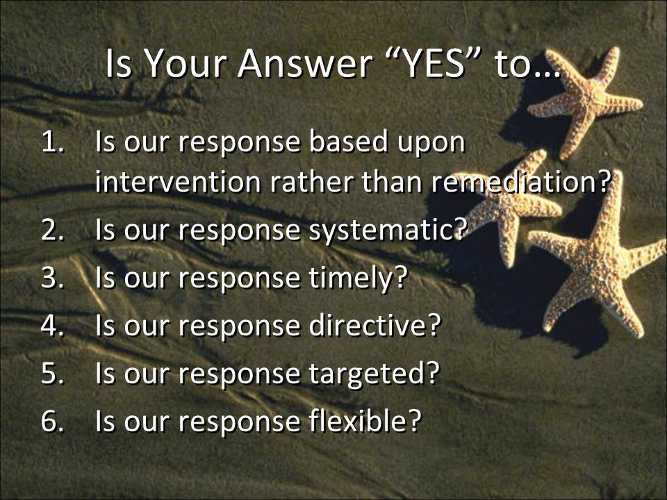 Is Your Answer YES to… 1.Is our response based upon intervention rather than remediation.