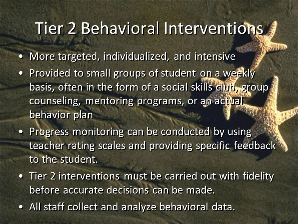 Tier 2 Behavioral Interventions More targeted, individualized, and intensive Provided to small groups of student on a weekly basis, often in the form of a social skills club, group counseling, mentoring programs, or an actual behavior plan Progress monitoring can be conducted by using teacher rating scales and providing specific feedback to the student.