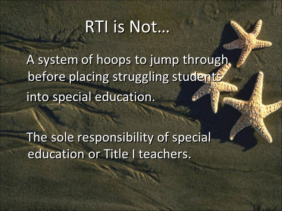 RTI is Not… A system of hoops to jump through before placing struggling students into special education.