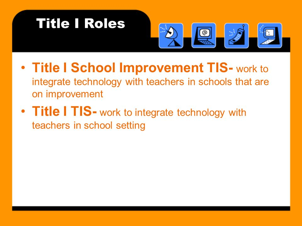 Title I Roles Title I School Improvement TIS- work to integrate technology with teachers in schools that are on improvement Title I TIS- work to integrate technology with teachers in school setting