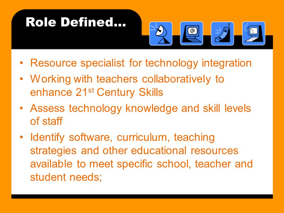 Role Defined… Resource specialist for technology integration Working with teachers collaboratively to enhance 21 st Century Skills Assess technology knowledge and skill levels of staff Identify software, curriculum, teaching strategies and other educational resources available to meet specific school, teacher and student needs;