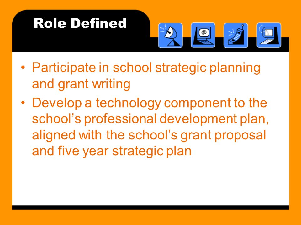 Role Defined Participate in school strategic planning and grant writing Develop a technology component to the schools professional development plan, aligned with the schools grant proposal and five year strategic plan