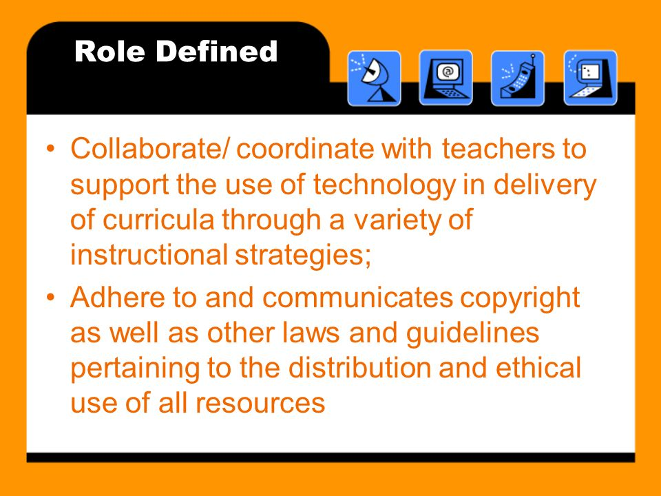 Role Defined Collaborate/ coordinate with teachers to support the use of technology in delivery of curricula through a variety of instructional strategies; Adhere to and communicates copyright as well as other laws and guidelines pertaining to the distribution and ethical use of all resources