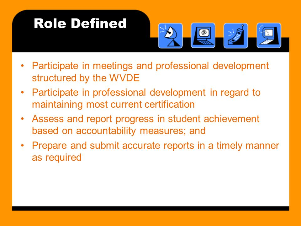 Role Defined Participate in meetings and professional development structured by the WVDE Participate in professional development in regard to maintaining most current certification Assess and report progress in student achievement based on accountability measures; and Prepare and submit accurate reports in a timely manner as required