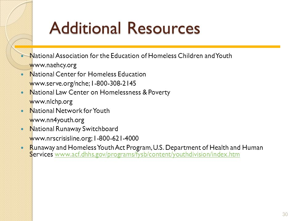Additional Resources National Association for the Education of Homeless Children and Youth www.naehcy.org National Center for Homeless Education www.serve.org/nche; 1-800-308-2145 National Law Center on Homelessness & Poverty www.nlchp.org National Network for Youth www.nn4youth.org National Runaway Switchboard www.nrscrisisline.org; 1-800-621-4000 Runaway and Homeless Youth Act Program, U.S.