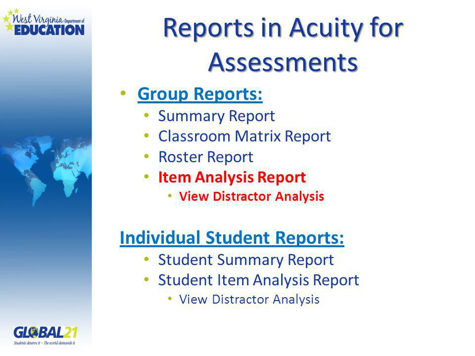 Reports in Acuity for Assessments Group Reports: Summary Report Classroom Matrix Report Roster Report Item Analysis Report View Distractor Analysis Individual Student Reports: Student Summary Report Student Item Analysis Report View Distractor Analysis