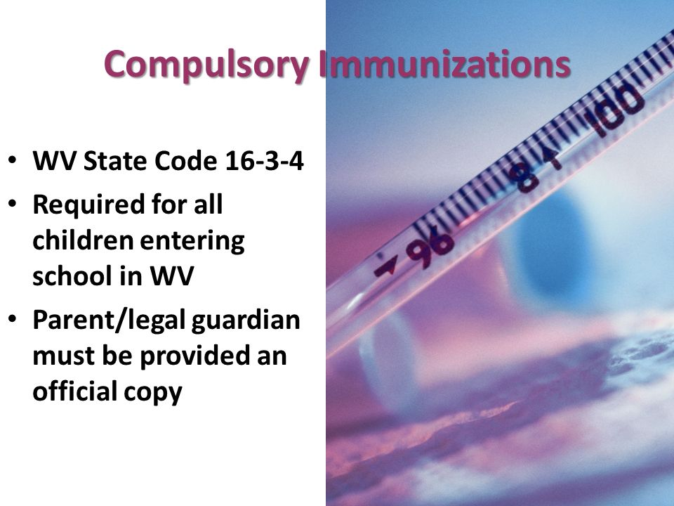 Compulsory Immunizations WV State Code 16-3-4 Required for all children entering school in WV Parent/legal guardian must be provided an official copy