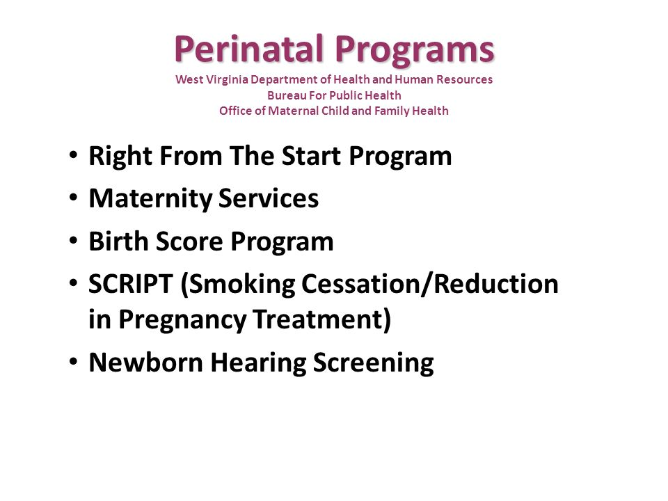 Perinatal Programs Perinatal Programs West Virginia Department of Health and Human Resources Bureau For Public Health Office of Maternal Child and Family Health Right From The Start Program Maternity Services Birth Score Program SCRIPT (Smoking Cessation/Reduction in Pregnancy Treatment) Newborn Hearing Screening