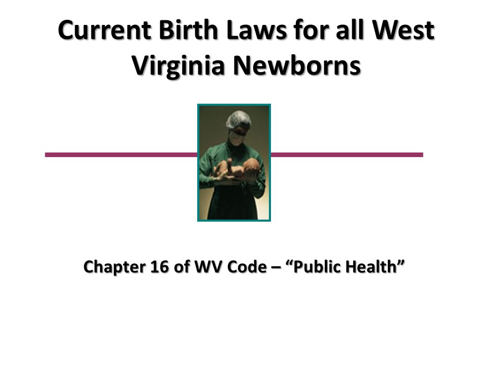 Current Birth Laws for all West Virginia Newborns Chapter 16 of WV Code – Public Health