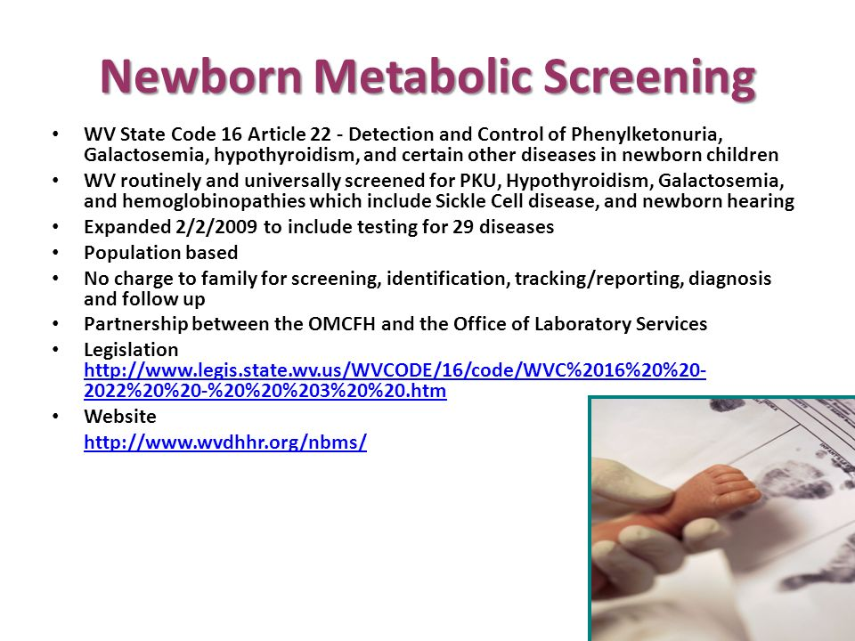 Newborn Metabolic Screening WV State Code 16 Article 22 - Detection and Control of Phenylketonuria, Galactosemia, hypothyroidism, and certain other diseases in newborn children WV routinely and universally screened for PKU, Hypothyroidism, Galactosemia, and hemoglobinopathies which include Sickle Cell disease, and newborn hearing Expanded 2/2/2009 to include testing for 29 diseases Population based No charge to family for screening, identification, tracking/reporting, diagnosis and follow up Partnership between the OMCFH and the Office of Laboratory Services Legislation http://www.legis.state.wv.us/WVCODE/16/code/WVC%2016%20%20- 2022%20%20-%20%20%203%20%20.htm http://www.legis.state.wv.us/WVCODE/16/code/WVC%2016%20%20- 2022%20%20-%20%20%203%20%20.htm Website http://www.wvdhhr.org/nbms/