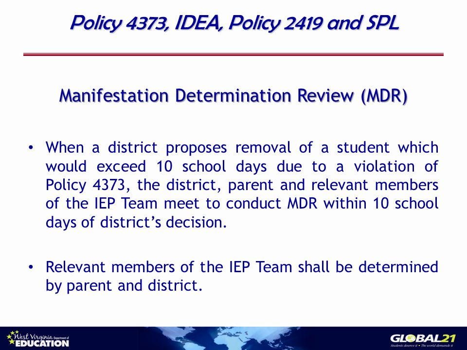 Policy 4373, IDEA, Policy 2419 and SPL Manifestation Determination Review (MDR) When a district proposes removal of a student which would exceed 10 school days due to a violation of Policy 4373, the district, parent and relevant members of the IEP Team meet to conduct MDR within 10 school days of districts decision.