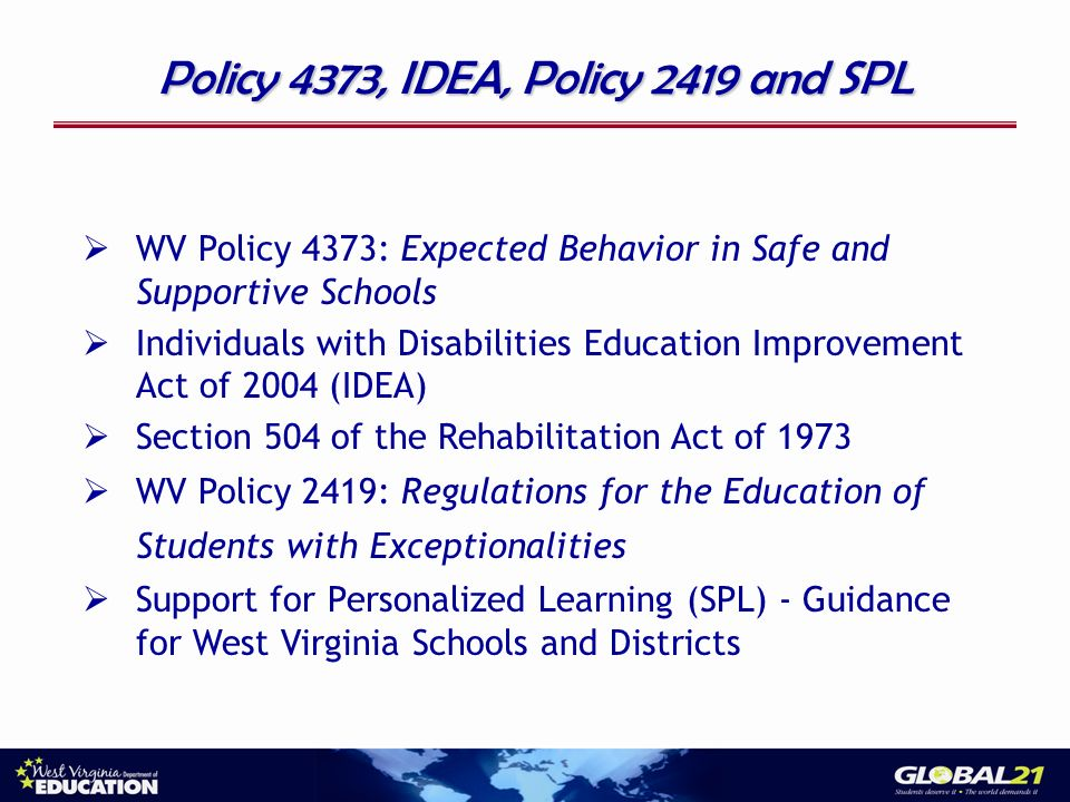 Policy 4373, IDEA, Policy 2419 and SPL WV Policy 4373: Expected Behavior in Safe and Supportive Schools Individuals with Disabilities Education Improvement Act of 2004 (IDEA) Section 504 of the Rehabilitation Act of 1973 WV Policy 2419: Regulations for the Education of Students with Exceptionalities Support for Personalized Learning (SPL) - Guidance for West Virginia Schools and Districts