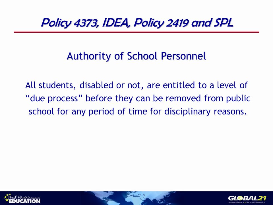 Policy 4373, IDEA, Policy 2419 and SPL Authority of School Personnel All students, disabled or not, are entitled to a level of due process before they can be removed from public school for any period of time for disciplinary reasons.