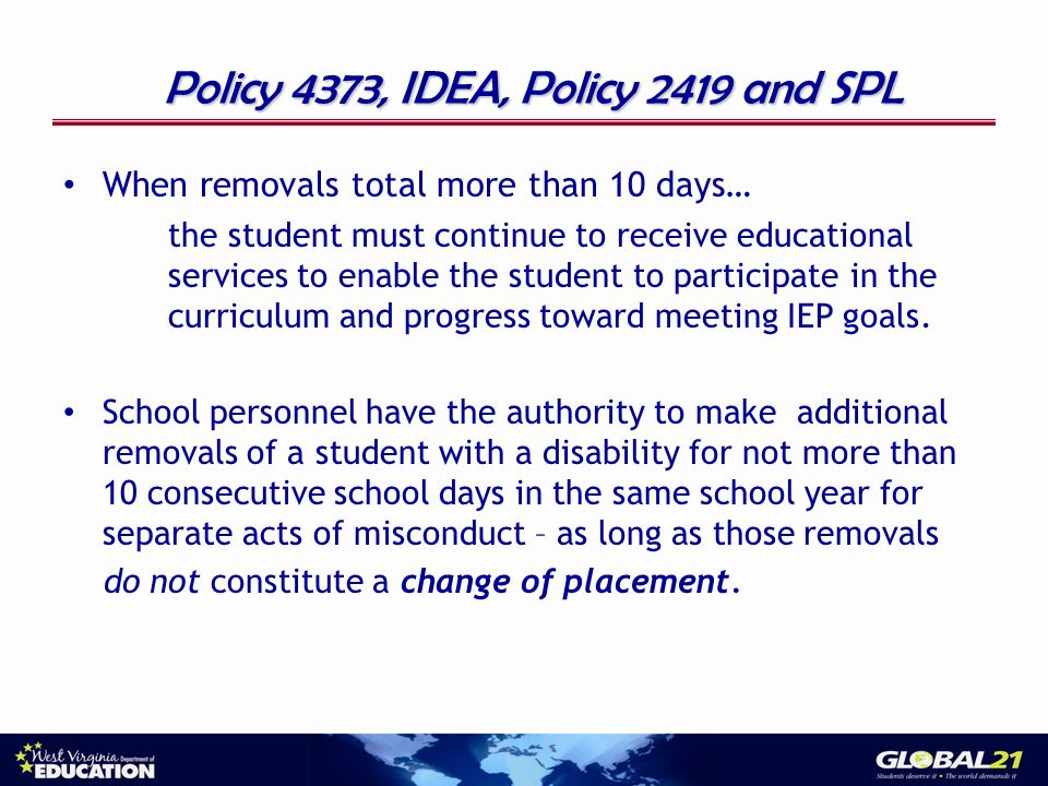 Policy 4373, IDEA, Policy 2419 and SPL When removals total more than 10 days… the student must continue to receive educational services to enable the student to participate in the curriculum and progress toward meeting IEP goals.