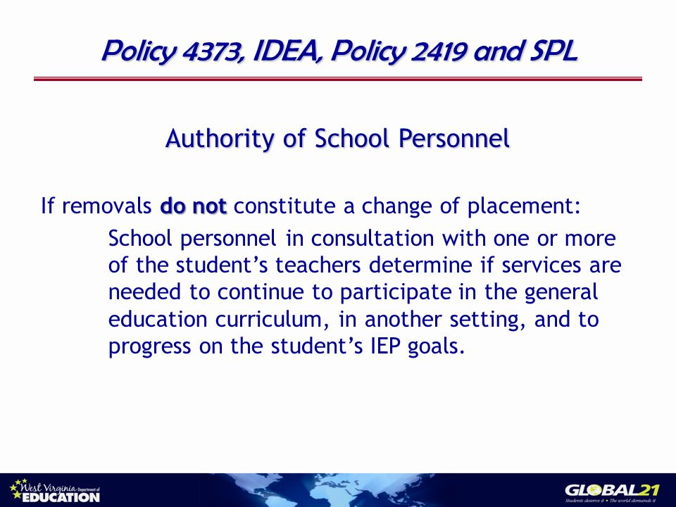 Policy 4373, IDEA, Policy 2419 and SPL Authority of School Personnel do not If removals do not constitute a change of placement: School personnel in consultation with one or more of the students teachers determine if services are needed to continue to participate in the general education curriculum, in another setting, and to progress on the students IEP goals.