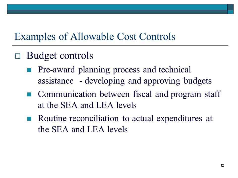 12 Examples of Allowable Cost Controls Budget controls Pre-award planning process and technical assistance - developing and approving budgets Communication between fiscal and program staff at the SEA and LEA levels Routine reconciliation to actual expenditures at the SEA and LEA levels