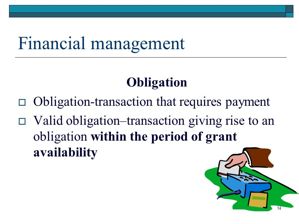 Financial management Obligation Obligation-transaction that requires payment Valid obligation–transaction giving rise to an obligation within the period of grant availability 14