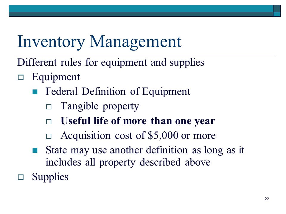 22 Inventory Management Different rules for equipment and supplies Equipment Federal Definition of Equipment Tangible property Useful life of more than one year Acquisition cost of $5,000 or more State may use another definition as long as it includes all property described above Supplies