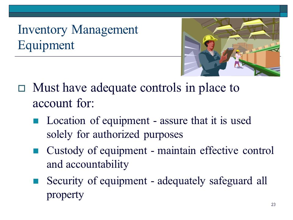 23 Inventory Management Equipment Must have adequate controls in place to account for: Location of equipment - assure that it is used solely for authorized purposes Custody of equipment - maintain effective control and accountability Security of equipment - adequately safeguard all property