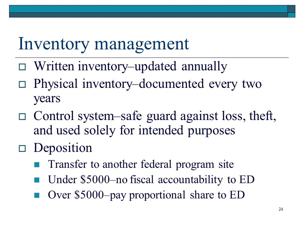 Inventory management Written inventory–updated annually Physical inventory–documented every two years Control system–safe guard against loss, theft, and used solely for intended purposes Deposition Transfer to another federal program site Under $5000–no fiscal accountability to ED Over $5000–pay proportional share to ED 24