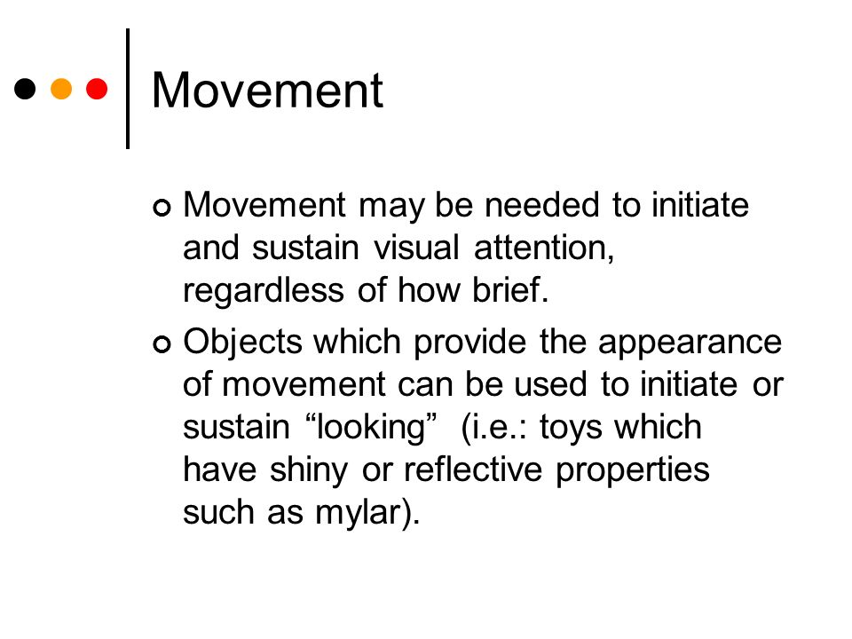 Movement Movement may be needed to initiate and sustain visual attention, regardless of how brief.