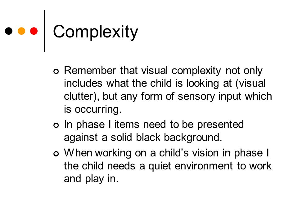 Complexity Remember that visual complexity not only includes what the child is looking at (visual clutter), but any form of sensory input which is occurring.