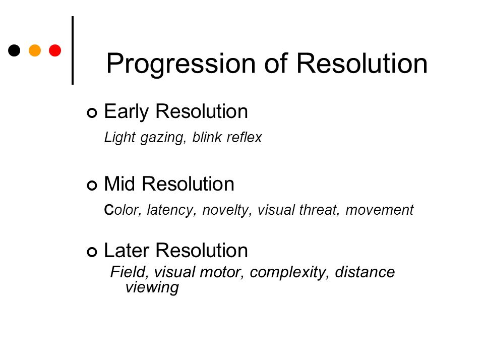 Progression of Resolution Early Resolution Light gazing, blink reflex Mid Resolution c olor, latency, novelty, visual threat, movement Later Resolution Field, visual motor, complexity, distance viewing