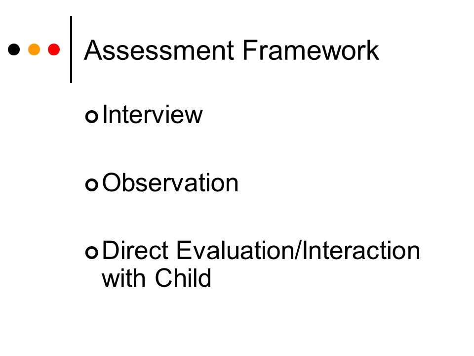 Assessment Framework Interview Observation Direct Evaluation/Interaction with Child