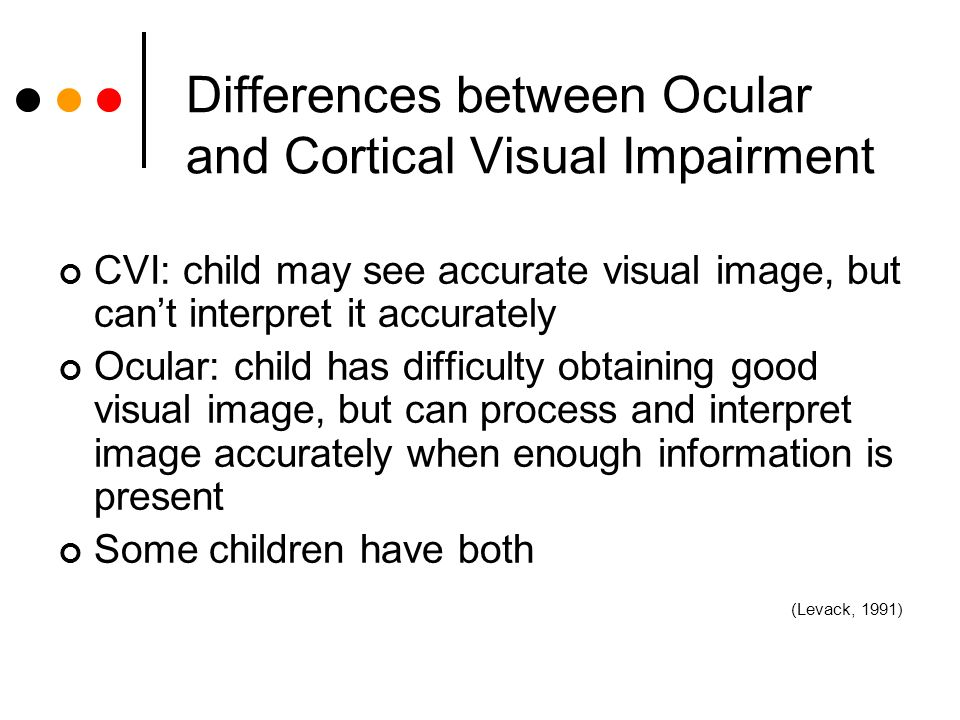 Differences between Ocular and Cortical Visual Impairment CVI: child may see accurate visual image, but cant interpret it accurately Ocular: child has difficulty obtaining good visual image, but can process and interpret image accurately when enough information is present Some children have both (Levack, 1991)