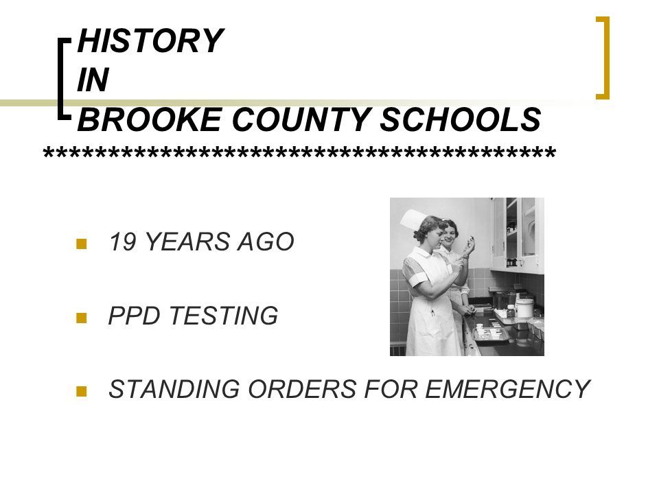 HISTORY IN BROOKE COUNTY SCHOOLS **************************************** 19 YEARS AGO PPD TESTING STANDING ORDERS FOR EMERGENCY