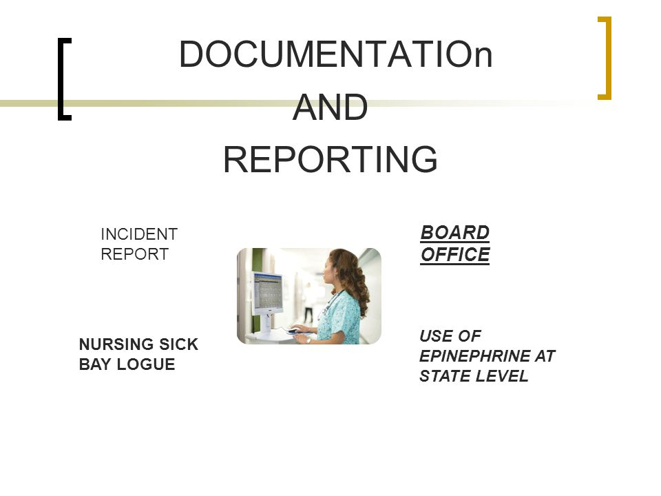 DOCUMENTATIOn AND REPORTING INCIDENT REPORT NURSING SICK BAY LOGUE USE OF EPINEPHRINE AT STATE LEVEL BOARD OFFICE