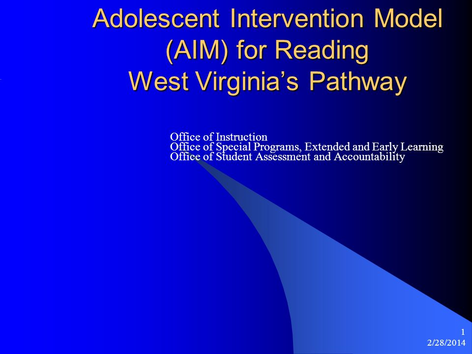 2/28/2014 1 Adolescent Intervention Model (AIM) for Reading West Virginias Pathway Office of Instruction Office of Special Programs, Extended and Early Learning Office of Student Assessment and Accountability