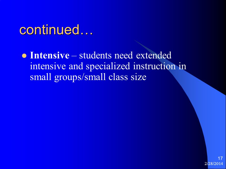 2/28/2014 17 continued… Intensive – students need extended intensive and specialized instruction in small groups/small class size
