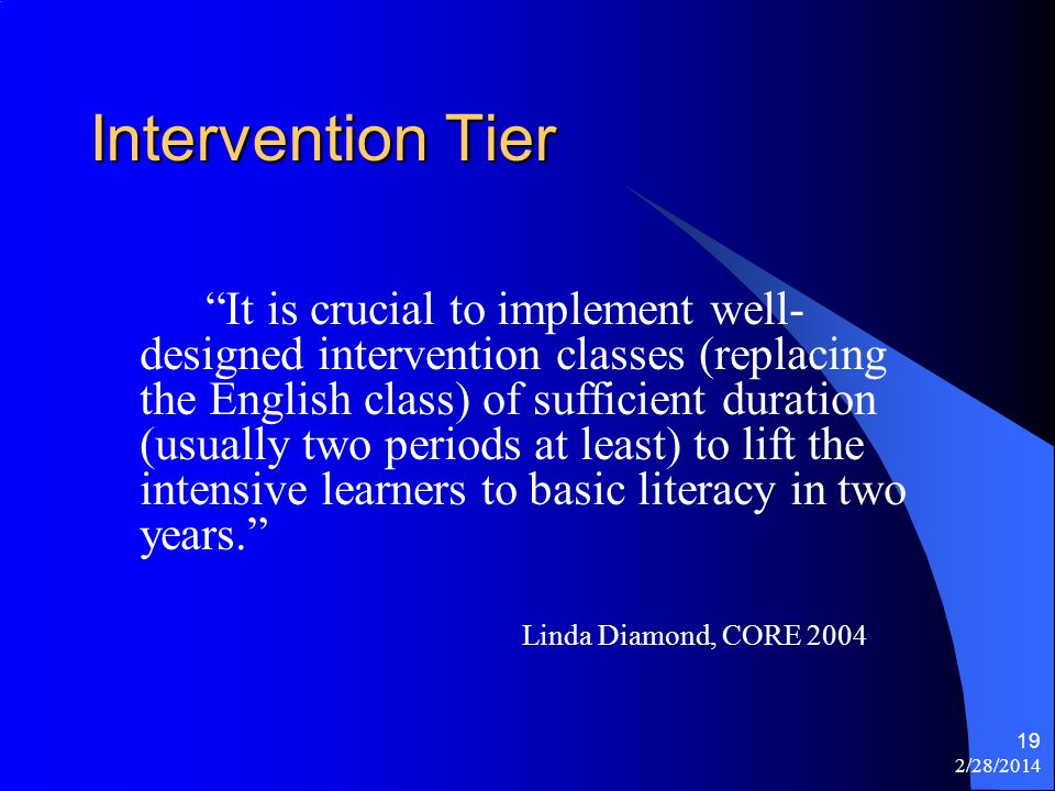 2/28/2014 19 Intervention Tier It is crucial to implement well- designed intervention classes (replacing the English class) of sufficient duration (usually two periods at least) to lift the intensive learners to basic literacy in two years.