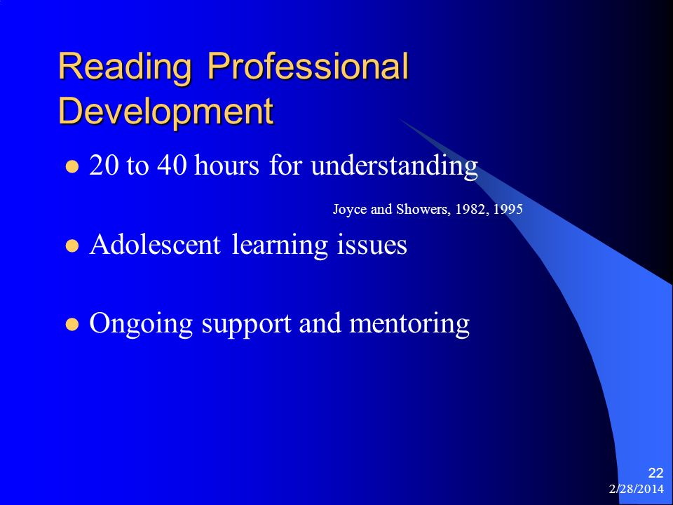2/28/2014 22 Reading Professional Development 20 to 40 hours for understanding Joyce and Showers, 1982, 1995 Adolescent learning issues Ongoing support and mentoring