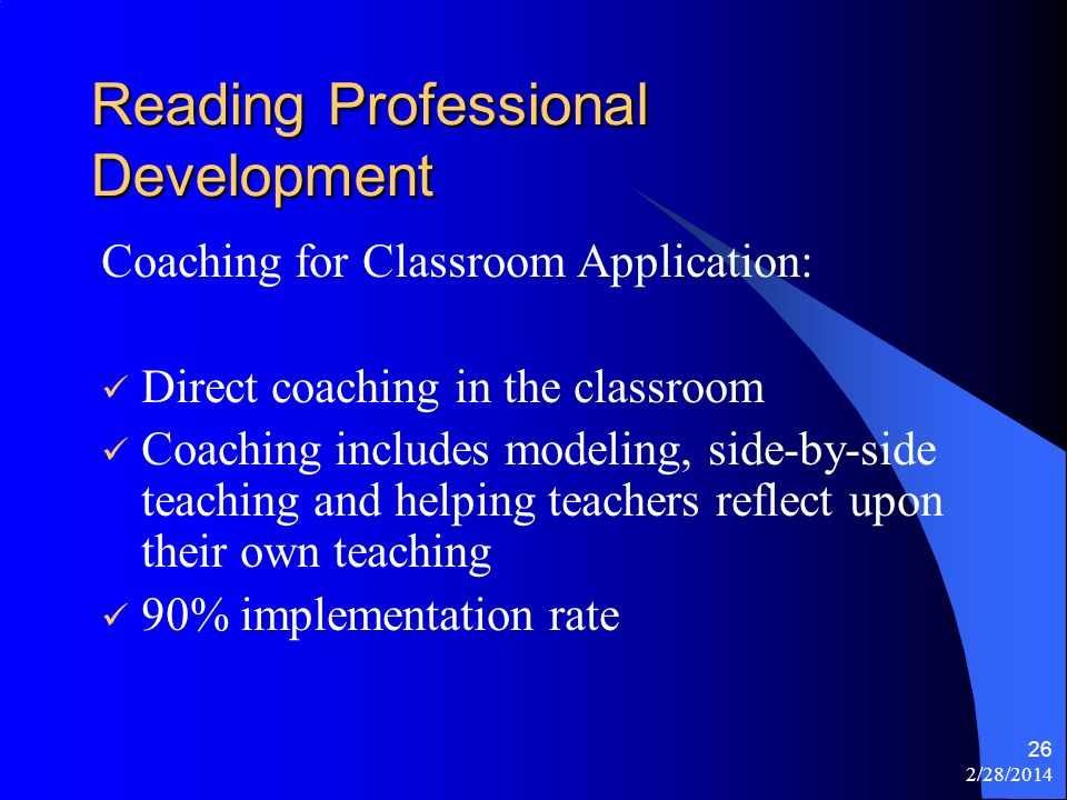 2/28/2014 26 Reading Professional Development Coaching for Classroom Application: Direct coaching in the classroom Coaching includes modeling, side-by-side teaching and helping teachers reflect upon their own teaching 90% implementation rate
