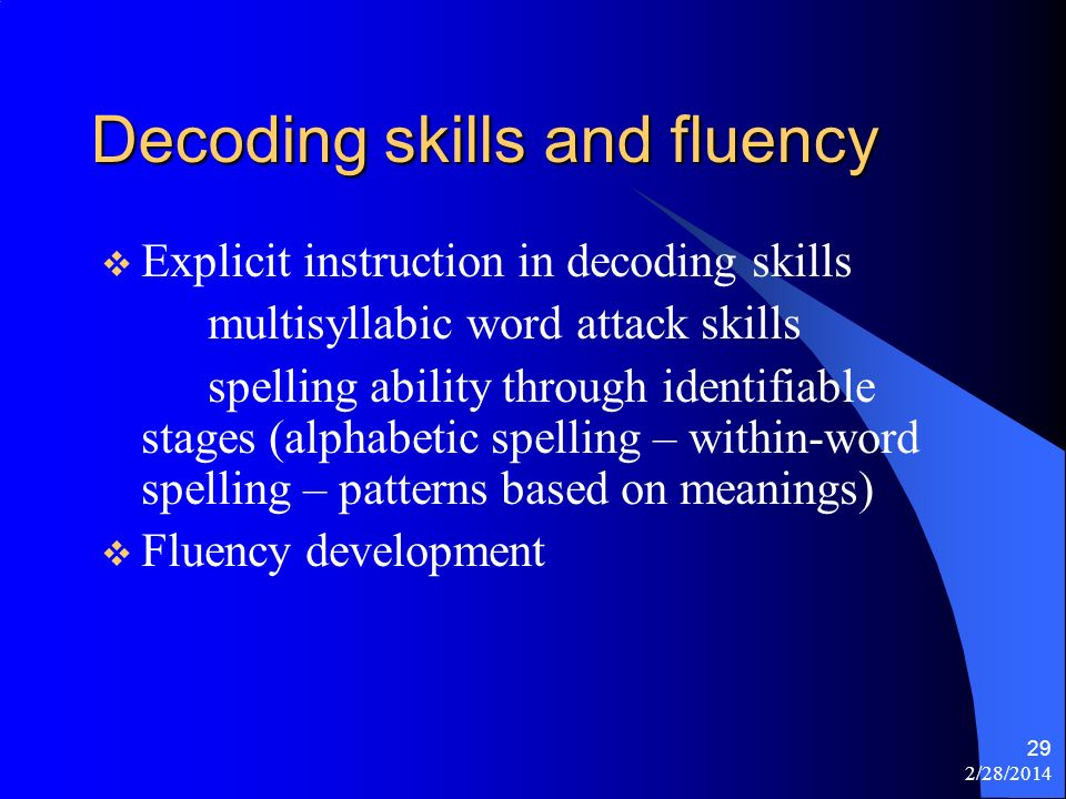 2/28/2014 29 Decoding skills and fluency Explicit instruction in decoding skills multisyllabic word attack skills spelling ability through identifiable stages (alphabetic spelling – within-word spelling – patterns based on meanings) Fluency development