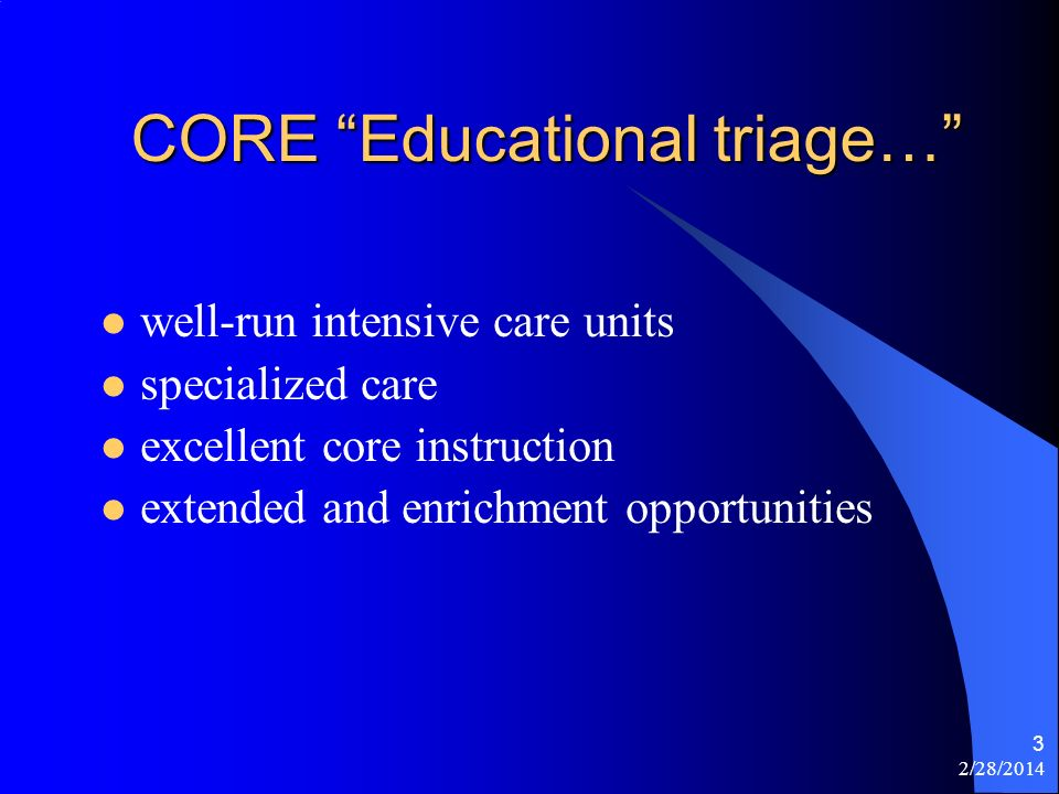 2/28/2014 3 CORE Educational triage… well-run intensive care units specialized care excellent core instruction extended and enrichment opportunities