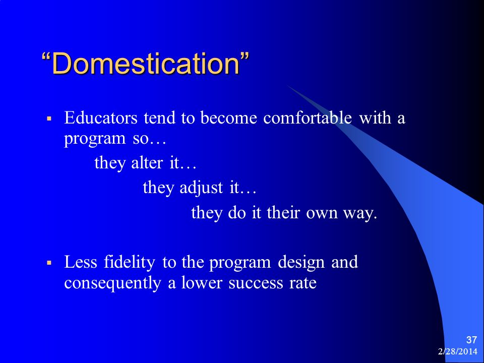 2/28/2014 37 Domestication Educators tend to become comfortable with a program so… they alter it… they adjust it… they do it their own way.