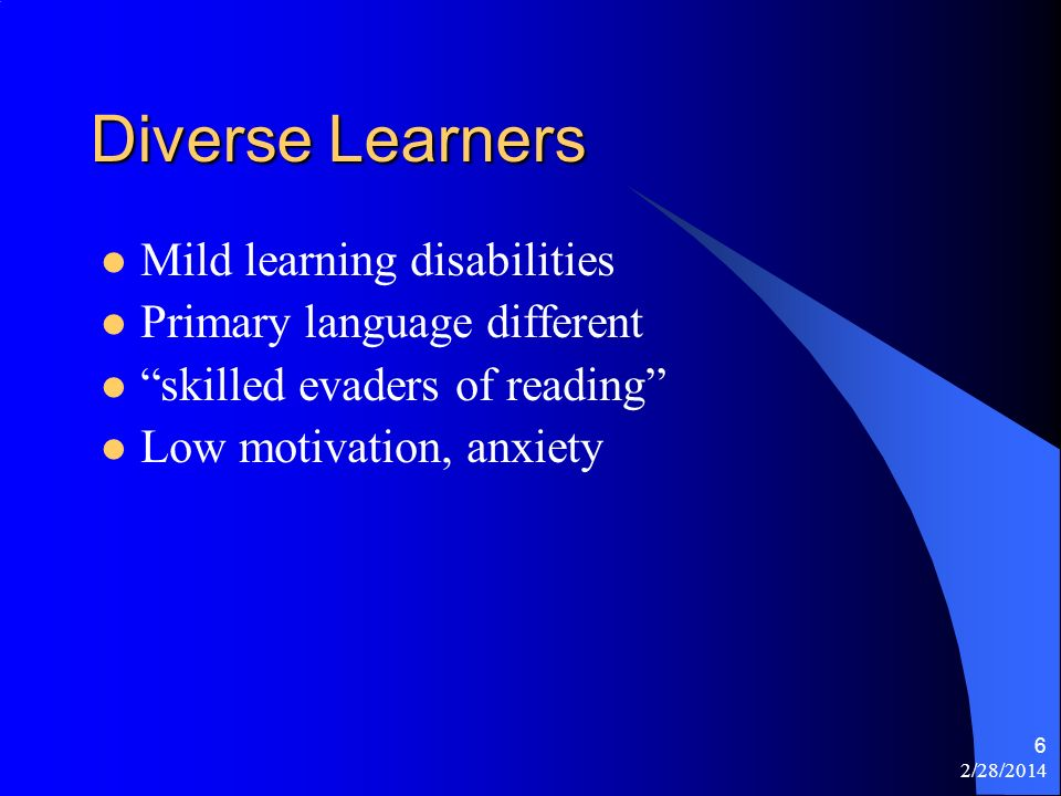 2/28/2014 6 Diverse Learners Mild learning disabilities Primary language different skilled evaders of reading Low motivation, anxiety