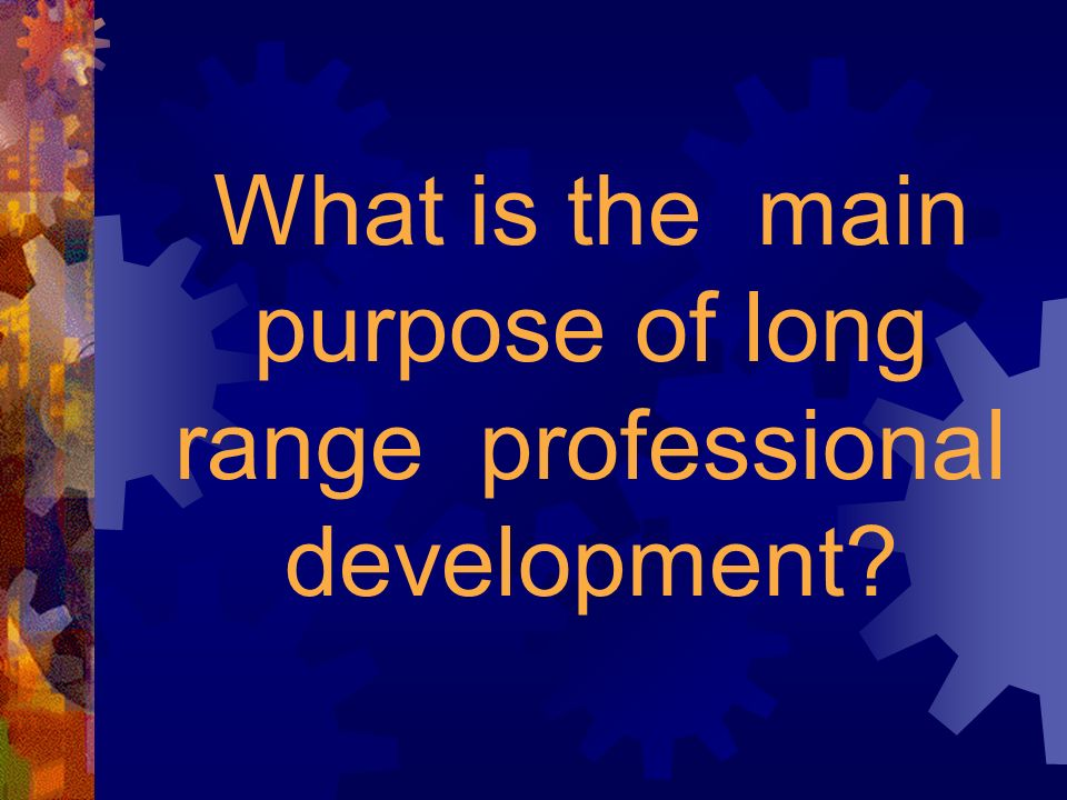 What is the main purpose of long range professional development