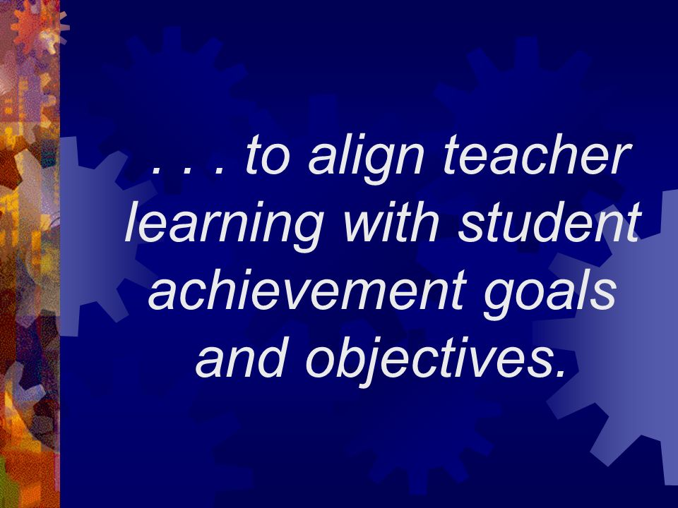 ... to align teacher learning with student achievement goals and objectives.